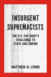 Insurgent Supremacists: The U.S. Far Right's Challenge to State and Empire, by Matthew N. Lyons